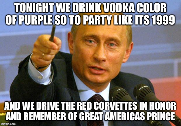 R.I.P.  Prince |  TONIGHT WE DRINK VODKA COLOR OF PURPLE SO TO PARTY LIKE ITS 1999; AND WE DRIVE THE RED CORVETTES IN HONOR AND REMEMBER OF GREAT AMERICAS PRINCE | image tagged in memes,good guy putin,prince,icon,legend,musician | made w/ Imgflip meme maker