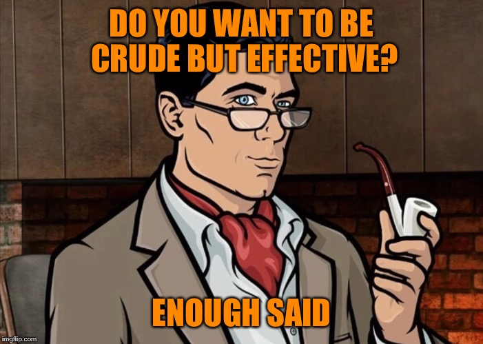 DO YOU WANT TO BE CRUDE BUT EFFECTIVE? ENOUGH SAID | made w/ Imgflip meme maker