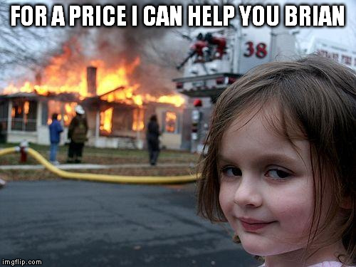 Disaster Girl Meme | FOR A PRICE I CAN HELP YOU BRIAN | image tagged in memes,disaster girl | made w/ Imgflip meme maker