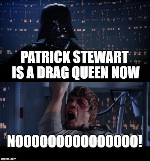 I had a lot of Respect for him before today. | PATRICK STEWART IS A DRAG QUEEN NOW NOOOOOOOOOOOOOOO! | image tagged in memes,star wars no,drag queen,patrick stewart,transgender | made w/ Imgflip meme maker