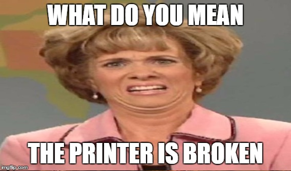 WHAT DO YOU MEAN THE PRINTER IS BROKEN | made w/ Imgflip meme maker