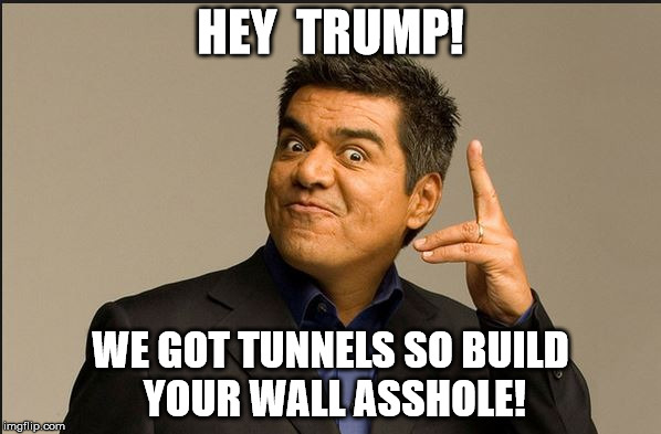 GEORGE LOPEZ | HEY  TRUMP! WE GOT TUNNELS SO BUILD YOUR WALL ASSHOLE! | image tagged in george lopez | made w/ Imgflip meme maker