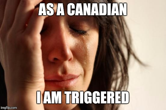 First World Problems Meme | AS A CANADIAN I AM TRIGGERED | image tagged in memes,first world problems | made w/ Imgflip meme maker
