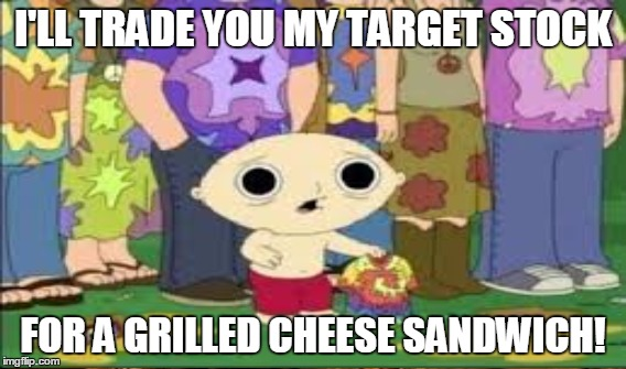 This will be Target stock owners before long. | I'LL TRADE YOU MY TARGET STOCK FOR A GRILLED CHEESE SANDWICH! | image tagged in target,bathroom,transgender,family guy,stewie | made w/ Imgflip meme maker