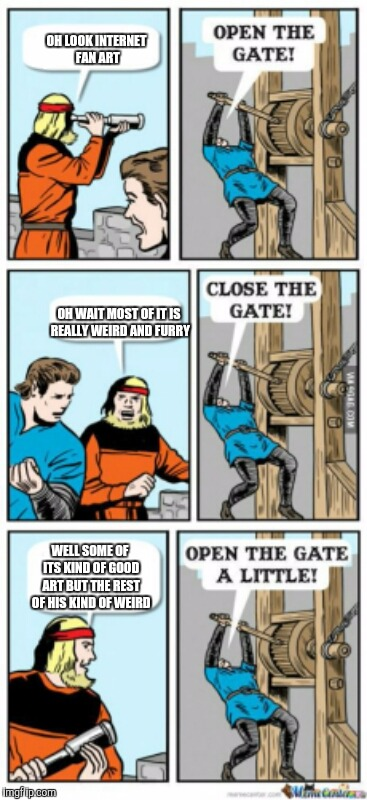 Open the gate a little | OH LOOK INTERNET FAN ART OH WAIT MOST OF IT IS REALLY WEIRD AND FURRY WELL SOME OF ITS KIND OF GOOD ART BUT THE REST OF HIS KIND OF WEIRD | image tagged in open the gate a little | made w/ Imgflip meme maker