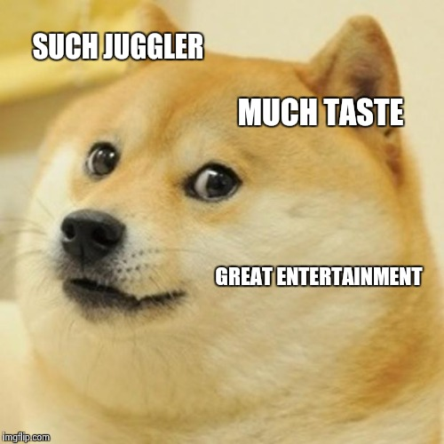 Doge Meme | SUCH JUGGLER MUCH TASTE GREAT ENTERTAINMENT | image tagged in memes,doge | made w/ Imgflip meme maker