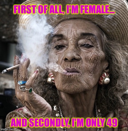 FIRST OF ALL, I'M FEMALE... AND SECONDLY, I'M ONLY 49 | made w/ Imgflip meme maker