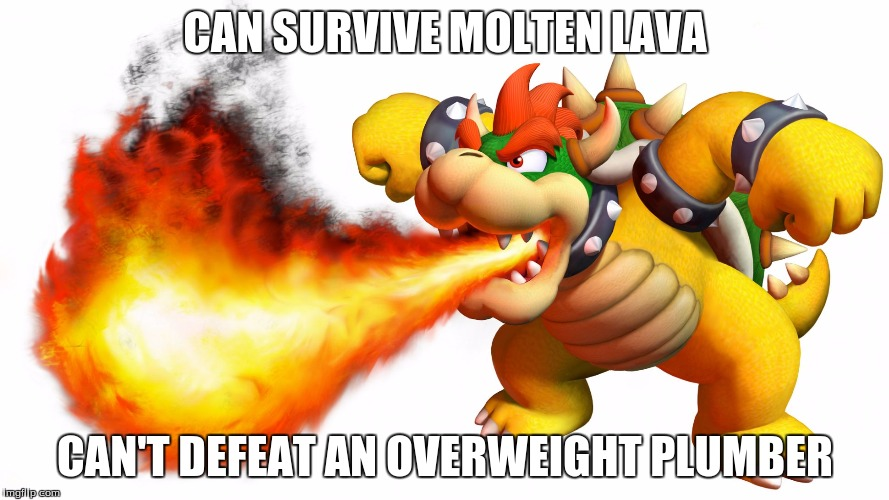 CAN SURVIVE MOLTEN LAVA CAN'T DEFEAT AN OVERWEIGHT PLUMBER | image tagged in bowser | made w/ Imgflip meme maker