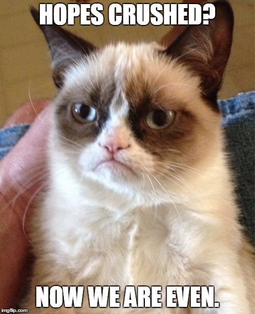 Grumpy Cat Meme | HOPES CRUSHED? NOW WE ARE EVEN. | image tagged in memes,grumpy cat | made w/ Imgflip meme maker