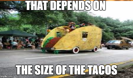 THAT DEPENDS ON THE SIZE OF THE TACOS | made w/ Imgflip meme maker