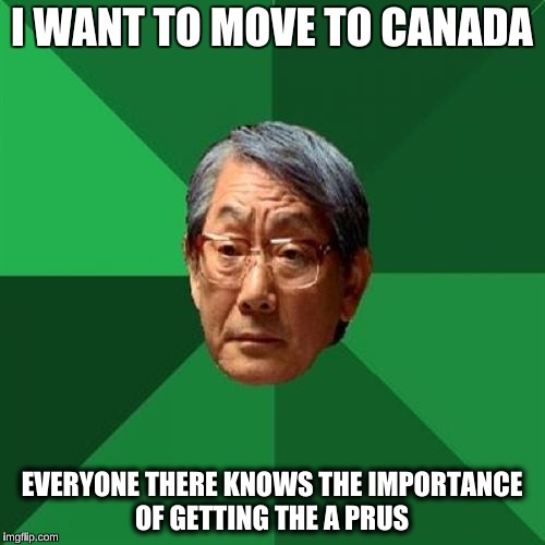 I WANT TO MOVE TO CANADA EVERYONE THERE KNOWS THE IMPORTANCE OF GETTING THE A PRUS | made w/ Imgflip meme maker