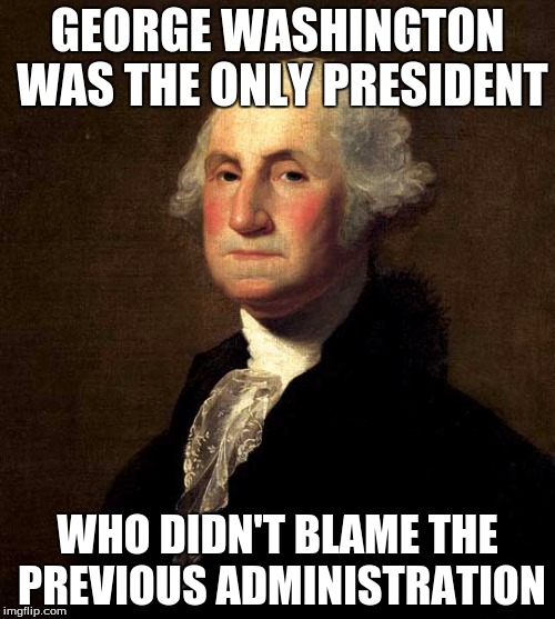 Presidents | GEORGE WASHINGTON WAS THE ONLY PRESIDENT WHO DIDN'T BLAME THE PREVIOUS ADMINISTRATION | image tagged in george washington,politics,president | made w/ Imgflip meme maker