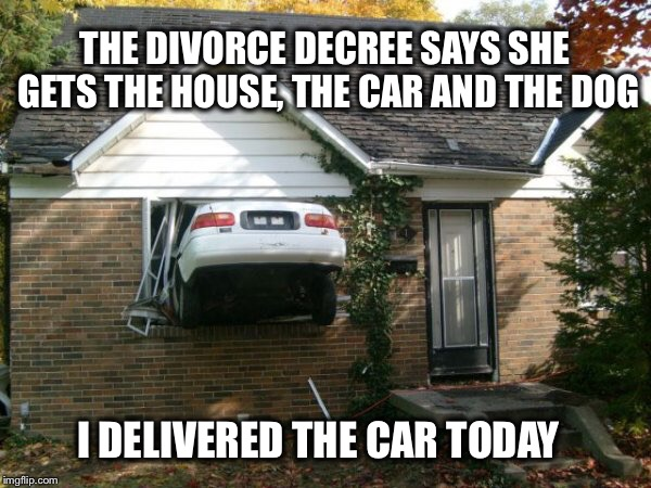 I held up my end of the agreement | THE DIVORCE DECREE SAYS SHE GETS THE HOUSE, THE CAR AND THE DOG I DELIVERED THE CAR TODAY | image tagged in house crash,divorce,memes,funny | made w/ Imgflip meme maker