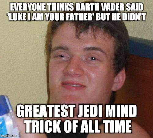 10 Guy Meme | EVERYONE THINKS DARTH VADER SAID 'LUKE I AM YOUR FATHER' BUT HE DIDN'T GREATEST JEDI MIND TRICK OF ALL TIME | image tagged in memes,10 guy | made w/ Imgflip meme maker
