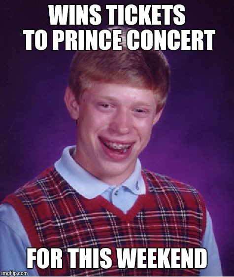Bad Luck Brian Meme | WINS TICKETS TO PRINCE CONCERT FOR THIS WEEKEND | image tagged in memes,bad luck brian | made w/ Imgflip meme maker