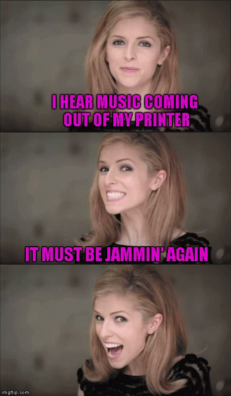 Bad Pun Anna Kendrick Meme | I HEAR MUSIC COMING OUT OF MY PRINTER IT MUST BE JAMMIN' AGAIN | image tagged in memes,bad pun anna kendrick | made w/ Imgflip meme maker