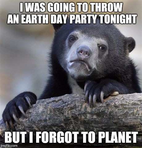 Confession Bear Meme | I WAS GOING TO THROW AN EARTH DAY PARTY TONIGHT BUT I FORGOT TO PLANET | image tagged in memes,confession bear | made w/ Imgflip meme maker