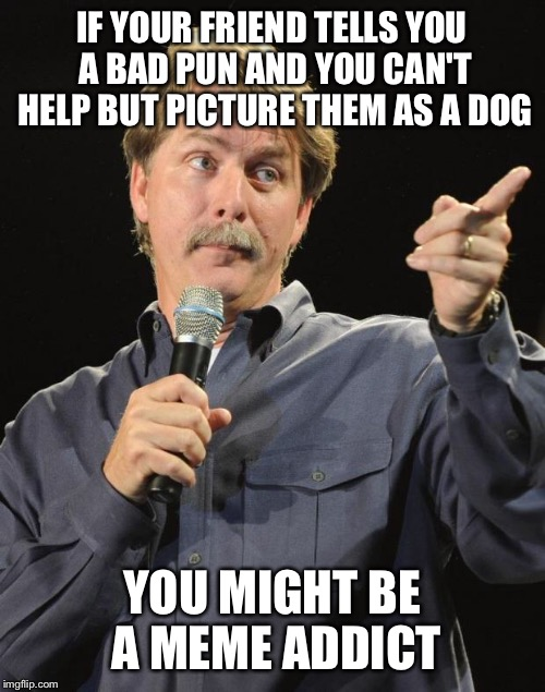 Jeff Foxworthy | IF YOUR FRIEND TELLS YOU A BAD PUN AND YOU CAN'T HELP BUT PICTURE THEM AS A DOG YOU MIGHT BE A MEME ADDICT | image tagged in jeff foxworthy | made w/ Imgflip meme maker