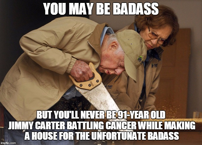 Jimmy Carter Habitat for Humanity | YOU MAY BE BADASS BUT YOU'LL NEVER BE 91-YEAR OLD JIMMY CARTER BATTLING CANCER WHILE MAKING A HOUSE FOR THE UNFORTUNATE BADASS | image tagged in jimmy carter habitat for humanity | made w/ Imgflip meme maker