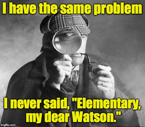 "I have the same problem I never said, ""Elementary, my dear Watson."" 