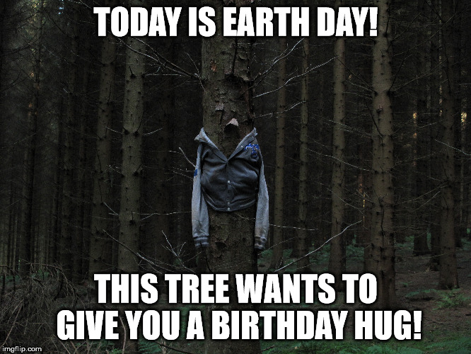 This tree wants to give you a birthday hug for Earth Day! |  TODAY IS EARTH DAY! THIS TREE WANTS TO GIVE YOU A BIRTHDAY HUG! | image tagged in earth day,birthday | made w/ Imgflip meme maker