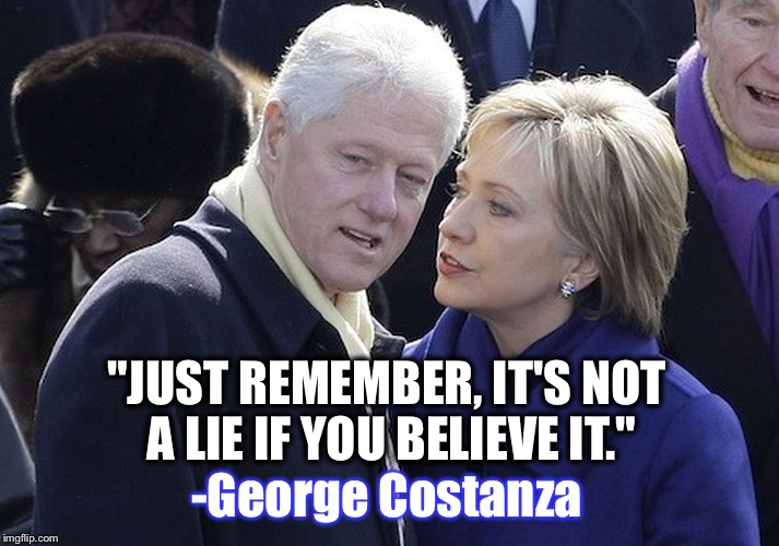 "She's been following George Costanza's advice all along... | ""JUST REMEMBER, IT'S NOT A LIE IF YOU BELIEVE IT."" -George Costanza 