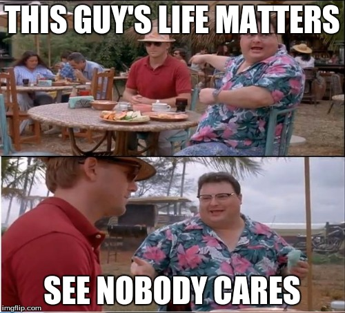 THIS GUY'S LIFE MATTERS SEE NOBODY CARES | made w/ Imgflip meme maker