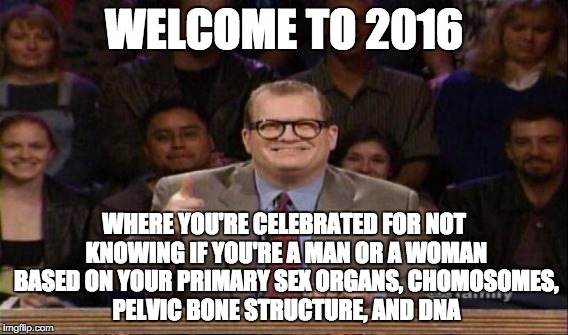 For that matter, I can be a goat, a bookcase, or a cloud AND YOU CAN'T TELL ME I'M WRONG!!! | WELCOME TO 2016 WHERE YOU'RE CELEBRATED FOR NOT KNOWING IF YOU'RE A MAN OR A WOMAN BASED ON YOUR PRIMARY SEX ORGANS, CHOMOSOMES, PELVIC BONE | image tagged in transgender bathroom,drew carey,stupidity | made w/ Imgflip meme maker