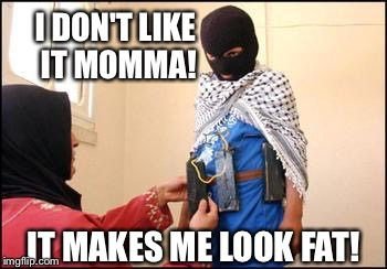 Child Muslim Suicide Bomber | I DON'T LIKE IT MOMMA! IT MAKES ME LOOK FAT! | image tagged in child muslim suicide bomber | made w/ Imgflip meme maker