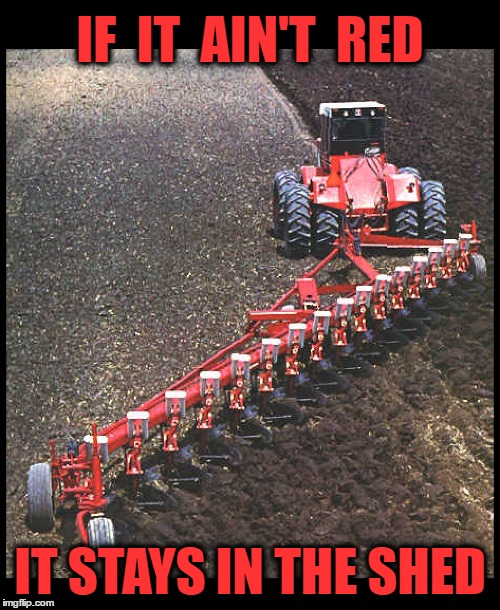 Red Power pulling a 16 bottom plow! | IF  IT  AIN'T  RED IT STAYS IN THE SHED | image tagged in memes,red power,farmall,international harvester,tractor,farm | made w/ Imgflip meme maker