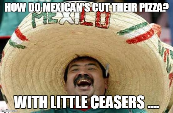 Happy Mexican |  HOW DO MEXICAN'S CUT THEIR PIZZA? WITH LITTLE CEASERS .... | image tagged in happy mexican | made w/ Imgflip meme maker