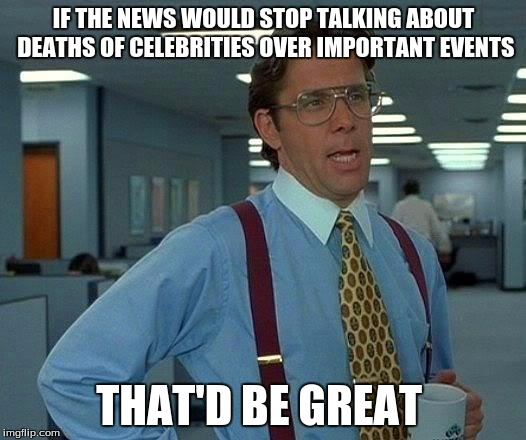 That Would Be Great Meme | IF THE NEWS WOULD STOP TALKING ABOUT DEATHS OF CELEBRITIES OVER IMPORTANT EVENTS THAT'D BE GREAT | image tagged in memes,that would be great | made w/ Imgflip meme maker