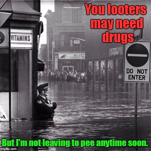 The Determined Guard | You looters may need  drugs But I'm not leaving to pee anytime soon. | image tagged in looters,vince vance,standing his post,determination,the best security guard ever,flood | made w/ Imgflip meme maker