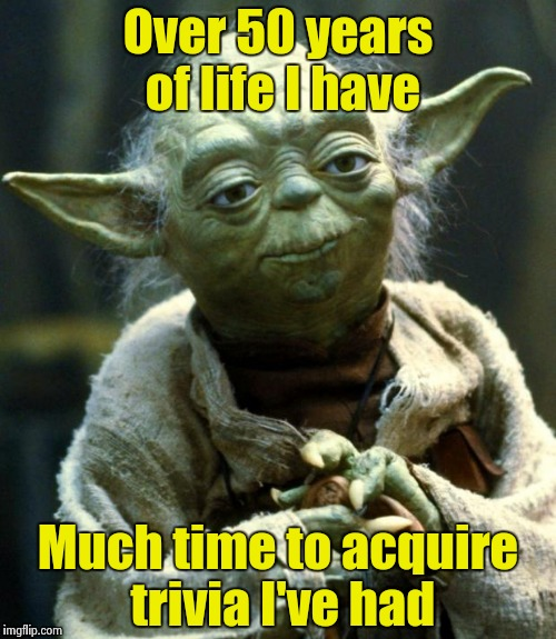 Star Wars Yoda Meme | Over 50 years of life I have Much time to acquire trivia I've had | image tagged in memes,star wars yoda | made w/ Imgflip meme maker
