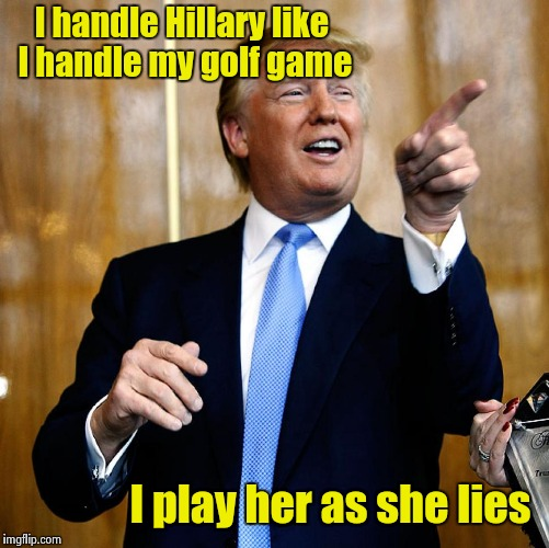 I just need to pick the proper club | I handle Hillary like I handle my golf game I play her as she lies | image tagged in trump,hillary,golf | made w/ Imgflip meme maker