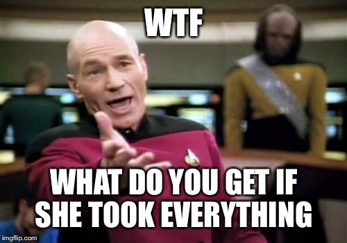 Picard Wtf Meme | WTF WHAT DO YOU GET IF SHE TOOK EVERYTHING | image tagged in memes,picard wtf | made w/ Imgflip meme maker