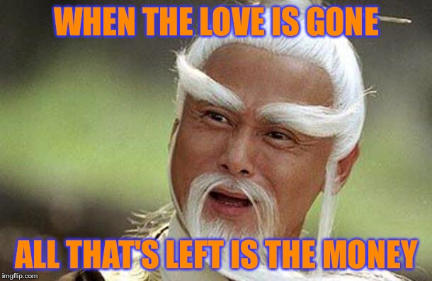 WHEN THE LOVE IS GONE ALL THAT'S LEFT IS THE MONEY | made w/ Imgflip meme maker