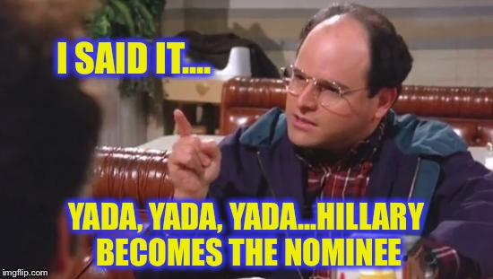 I SAID IT.... YADA, YADA, YADA...HILLARY BECOMES THE NOMINEE | made w/ Imgflip meme maker