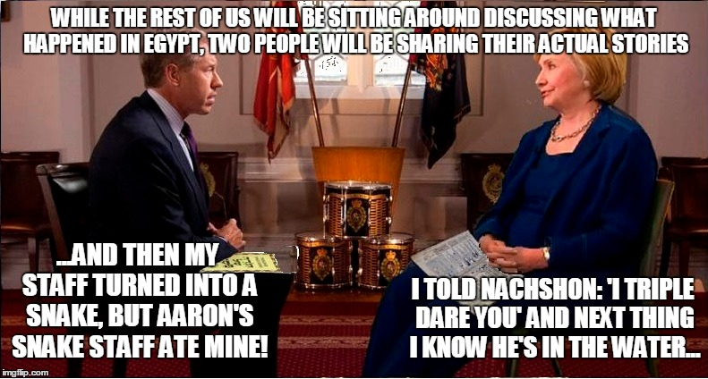 Brian Williams and Hillary Clinton discuss the Passover story. | WHILE THE REST OF US WILL BE SITTING AROUND DISCUSSING WHAT HAPPENED IN EGYPT, TWO PEOPLE WILL BE SHARING THEIR ACTUAL STORIES ...AND THEN M | image tagged in brian williams was there,brian williams,hillary clinton,hillary clinton was there,combo meme | made w/ Imgflip meme maker