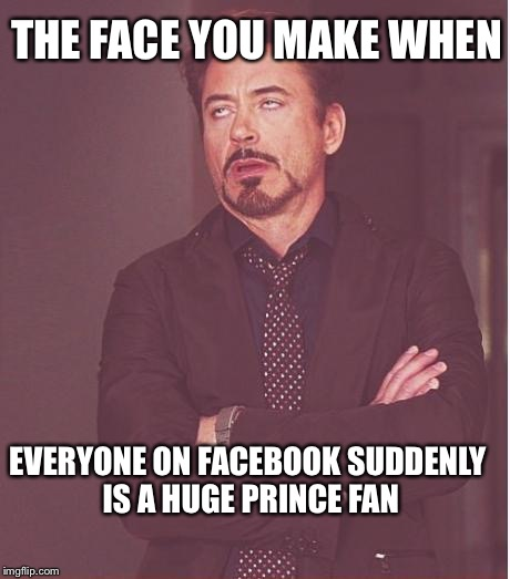 Here we go | THE FACE YOU MAKE WHEN EVERYONE ON FACEBOOK SUDDENLY IS A HUGE PRINCE FAN | image tagged in memes,face you make robert downey jr | made w/ Imgflip meme maker