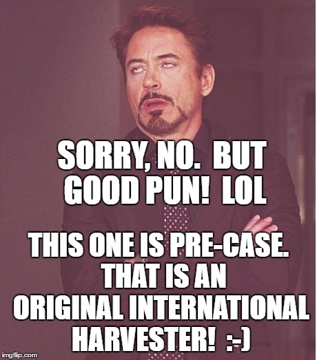 Face You Make Robert Downey Jr Meme | SORRY, NO.  BUT GOOD PUN!  LOL THIS ONE IS PRE-CASE.  THAT IS AN ORIGINAL INTERNATIONAL HARVESTER!  :-) | image tagged in memes,face you make robert downey jr | made w/ Imgflip meme maker