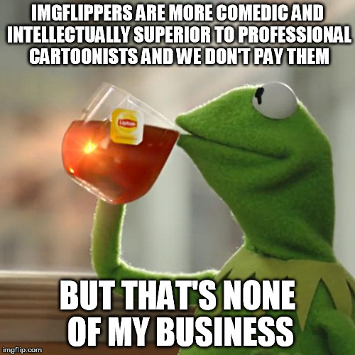 funny4free | IMGFLIPPERS ARE MORE COMEDIC AND INTELLECTUALLY SUPERIOR TO PROFESSIONAL CARTOONISTS AND WE DON'T PAY THEM BUT THAT'S NONE OF MY BUSINESS | image tagged in memes,but thats none of my business,kermit the frog,funny,imgflip unite,welcome to imgflip | made w/ Imgflip meme maker