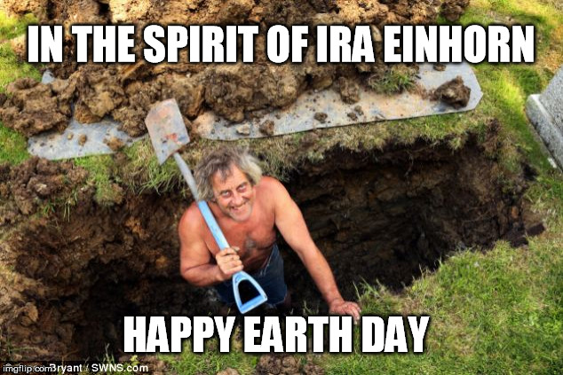 Happy Earth Day! |  IN THE SPIRIT OF IRA EINHORN; HAPPY EARTH DAY | image tagged in earth day,memes | made w/ Imgflip meme maker