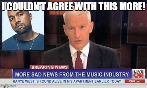Lemmy, Bowie, Prince, And Now This... | I COULDN'T AGREE WITH THIS MORE! | image tagged in memes,kanye west,prince,david bowie,lemmy,rest in peace | made w/ Imgflip meme maker