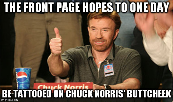 Don't we all? | THE FRONT PAGE HOPES TO ONE DAY BE TATTOOED ON CHUCK NORRIS' BUTTCHEEK | image tagged in memes,chuck norris,front page,hope,objective | made w/ Imgflip meme maker