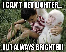 I CAN'T GET LIGHTER... BUT ALWAYS BRIGHTER! | made w/ Imgflip meme maker