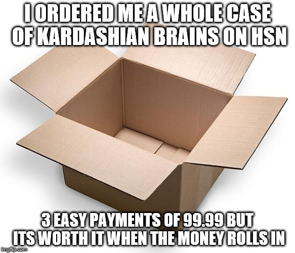 I ORDERED ME A WHOLE CASE OF KARDASHIAN BRAINS ON HSN 3 EASY PAYMENTS OF 99.99 BUT ITS WORTH IT WHEN THE MONEY ROLLS IN | made w/ Imgflip meme maker