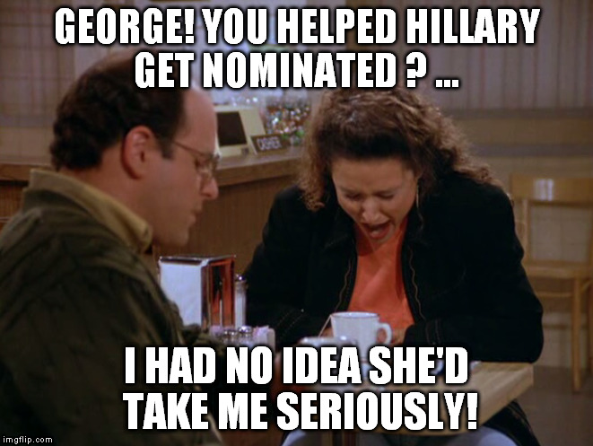 GEORGE! YOU HELPED HILLARY GET NOMINATED ? ... I HAD NO IDEA SHE'D TAKE ME SERIOUSLY! | made w/ Imgflip meme maker