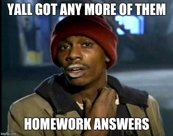 Y'all Got Any More Of That Meme | YALL GOT ANY MORE OF THEM HOMEWORK ANSWERS | image tagged in memes,dave chappelle | made w/ Imgflip meme maker