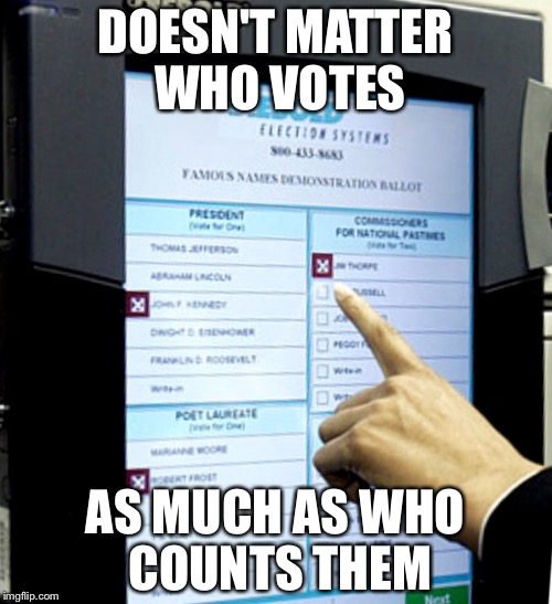 Doesn't matter who votes as much as who counts them. | DOESN'T MATTER WHO VOTES AS MUCH AS WHO COUNTS THEM | image tagged in votes,ballot,machine,who,matter,election | made w/ Imgflip meme maker
